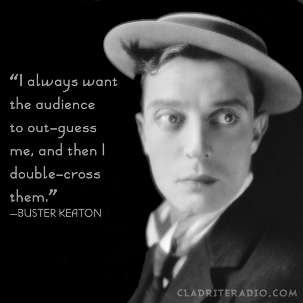 Buster Keaton quote-I always want the audience to out-guess me, and then I double-cross them.