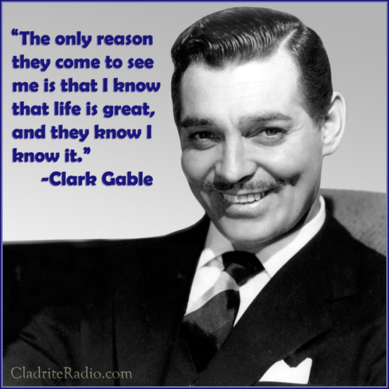 Clark Gable quote-The only reason they come to see me is that I know that life is great, and they know I know it.